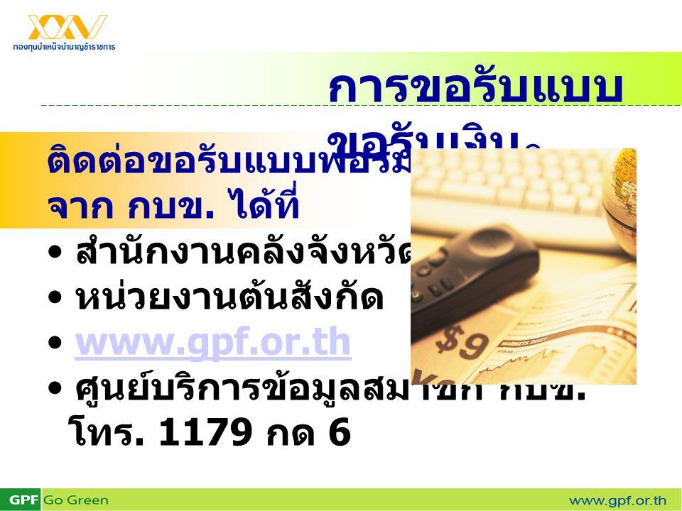 การขอรับแบบ ขอรับเงิน ติดต่อขอรับแบบฟอร์มขอรับเงิน จาก กบข. ได้ที่ • สำนักงานคลังจังหวัด • หน่วยงานต้นสังกัด • www.gpf.or.thwww.gpf.or.th • ศูนย์บริกา