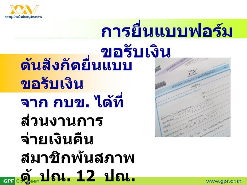 การยื่นแบบฟอร์ม ขอรับเงิน ต้นสังกัดยื่นแบบ ขอรับเงิน จาก กบข. ได้ที่ ส่วนงานการ จ่ายเงินคืน สมาชิกพ้นสภาพ ตู้ ปณ. 12 ปณ. สาทร กรุงเทพฯ 10341