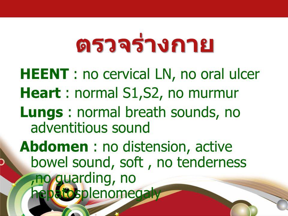 ตรวจร่างกาย HEENT : no cervical LN, no oral ulcer Heart : normal S1,S2, no murmur Lungs : normal breath sounds, no adventitious sound Abdomen : no dis