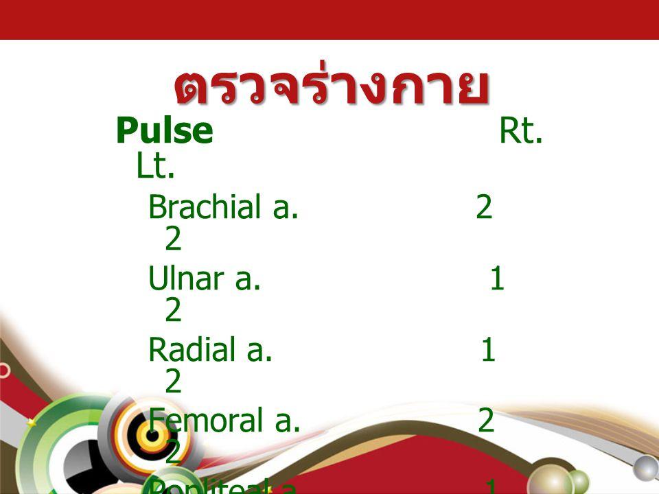 ตรวจร่างกาย Pulse Rt. Lt. Brachial a. 2 2 Ulnar a. 1 2 Radial a. 1 2 Femoral a. 2 2 Popliteal a. 1 2 Posterior tibialis a. 1 2 Dorsalis pedis a. 1 2