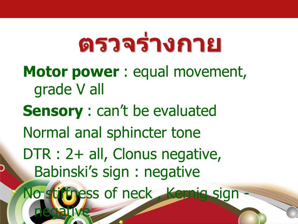 ตรวจร่างกาย Motor power : equal movement, grade V all Sensory : can't be evaluated Normal anal sphincter tone DTR : 2+ all, Clonus negative, Babinski'