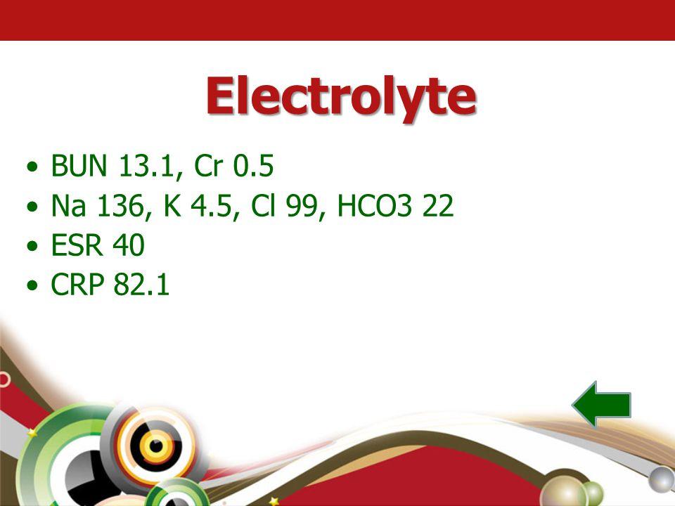 Electrolyte •BUN 13.1, Cr 0.5 •Na 136, K 4.5, Cl 99, HCO3 22 •ESR 40 •CRP 82.1