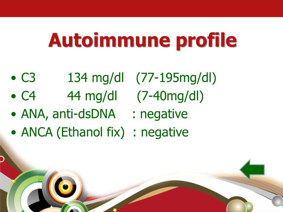 Autoimmune profile •C3 134 mg/dl (77-195mg/dl) •C4 44 mg/dl (7-40mg/dl) •ANA, anti-dsDNA : negative •ANCA (Ethanol fix) : negative
