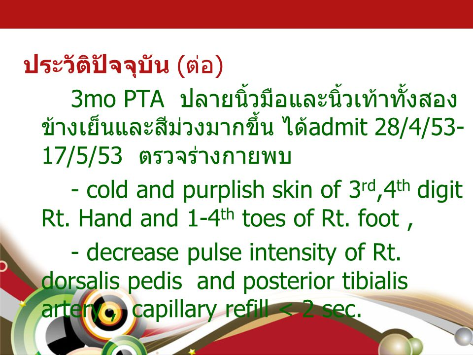 ตรวจร่างกาย Vital sign : BT 38.7 C, RR 24/min, PR 163/min, BP 92/57 mmHg (P95 104/63 mmHg) Weight 7.6 kg, Ht 83 cm, HC 44.5 cm (<P3 ทั้งหมด ) Generalize appearance : good consciousness, not pale, no jaundice, no dyspnea, purplish-color, cold skin of both hands and feet, capillary refill <2sec