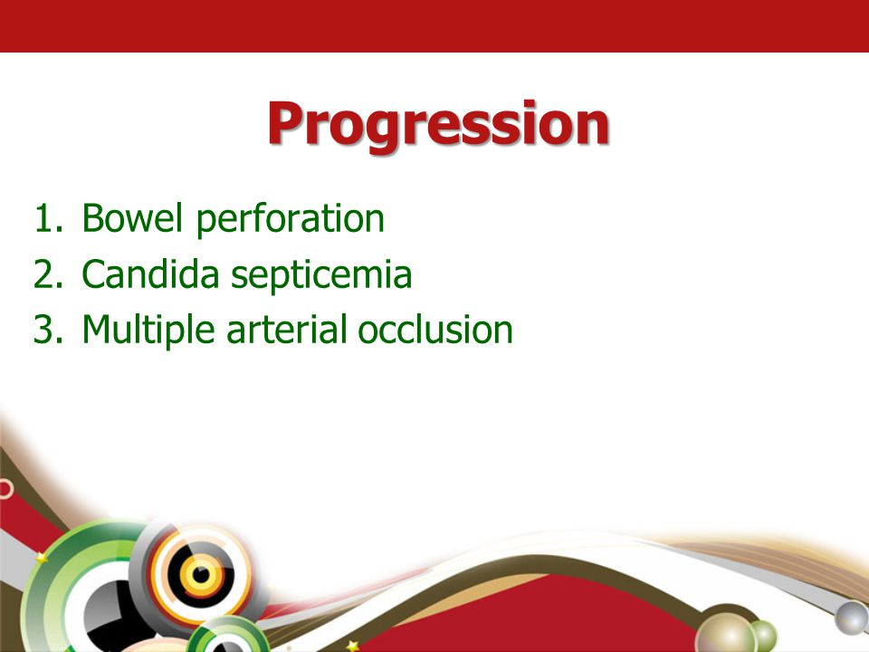 Progression 1.Bowel perforation 2.Candida septicemia 3.Multiple arterial occlusion
