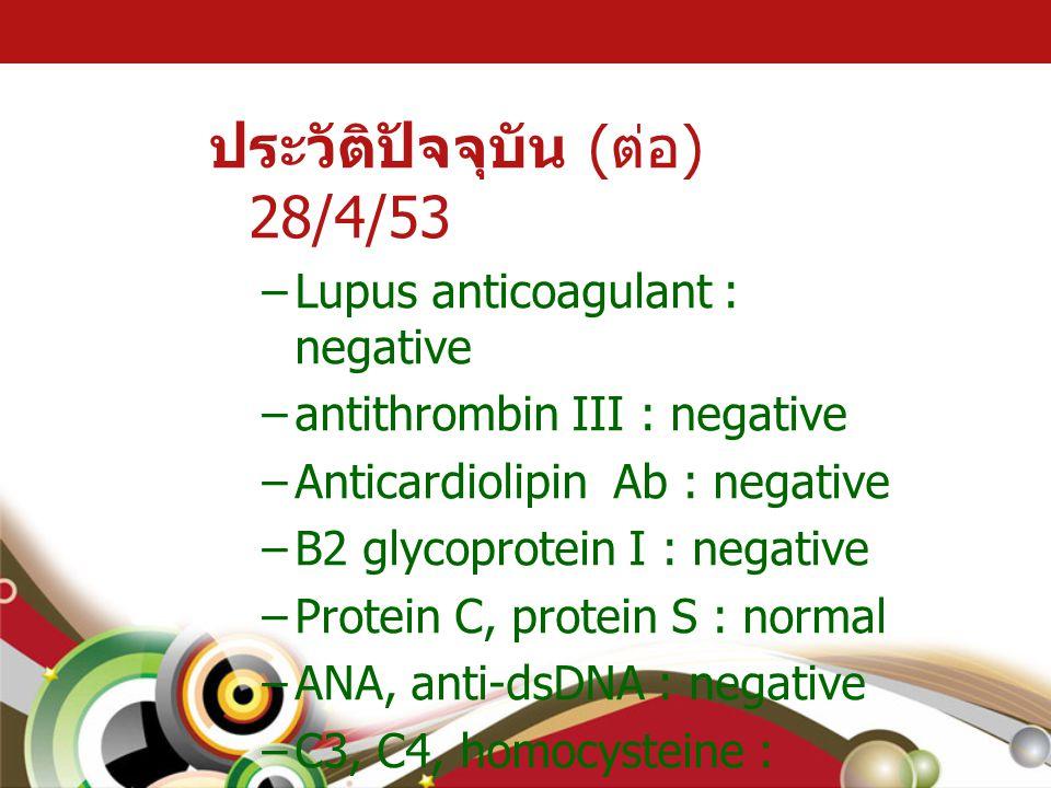 ประวัติปัจจุบัน ( ต่อ ) 28/4/53 –Lupus anticoagulant : negative –antithrombin III : negative –Anticardiolipin Ab : negative –B2 glycoprotein I : negat