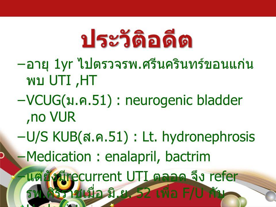 ประวัติอดีต – อายุ 1yr ไปตรวจรพ. ศรีนครินทร์ขอนแก่น พบ UTI,HT –VCUG( ม. ค.51) : neurogenic bladder,no VUR –U/S KUB( ส. ค.51) : Lt. hydronephrosis –Med