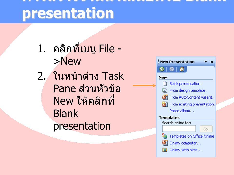 การสร้างงานนำเสนอด้วย Blank presentation  คลิกที่เมนู File - >New  ในหน้าต่าง Task Pane ส่วนหัวข้อ New ให้คลิกที่ Blank presentation