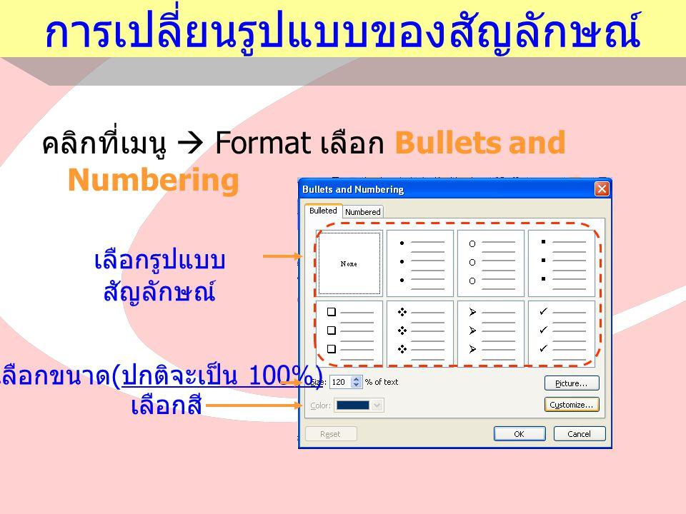 การเปลี่ยนรูปแบบของสัญลักษณ์ คลิกที่เมนู  Format เลือก Bullets and Numbering เลือกรูปแบบ สัญลักษณ์ เลือกขนาด ( ปกติจะเป็น 100%) เลือกสี