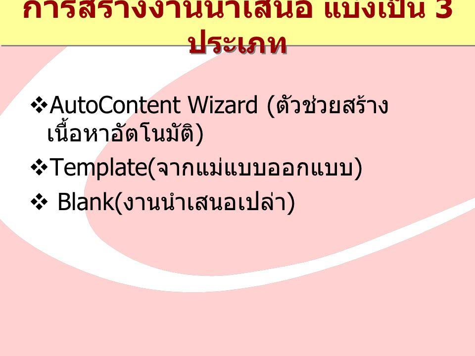 การสร้างงานนำเสนอ แบ่งเป็น 3 ประเภท  AutoContent Wizard ( ตัวช่วยสร้าง เนื้อหาอัตโนมัติ )  Template( จากแม่แบบออกแบบ )  Blank( งานนำเสนอเปล่า )