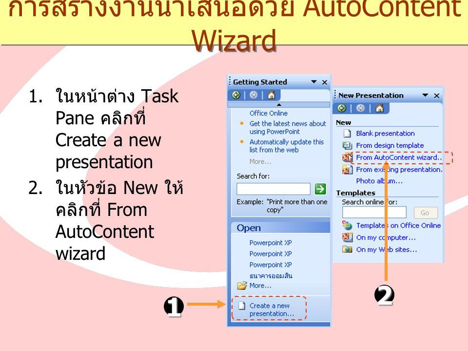 การสร้างงานนำเสนอด้วย AutoContent Wizard  ในหน้าต่าง Task Pane คลิกที่ Create a new presentation  ในหัวข้อ New ให้ คลิกที่ From AutoContent wizard 1 2