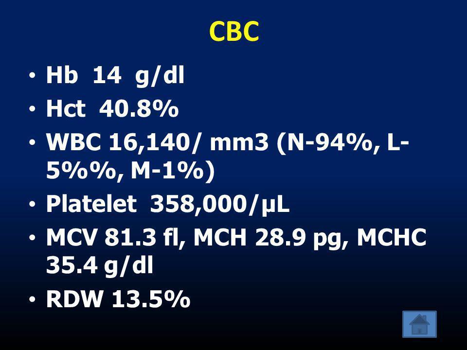 CBC •Hb 14 g/dl •Hct 40.8% •WBC 16,140/ mm3 (N-94%, L- 5%, M-1%) •Platelet 358,000/µL •MCV 81.3 fl, MCH 28.9 pg, MCHC 35.4 g/dl •RDW 13.5%
