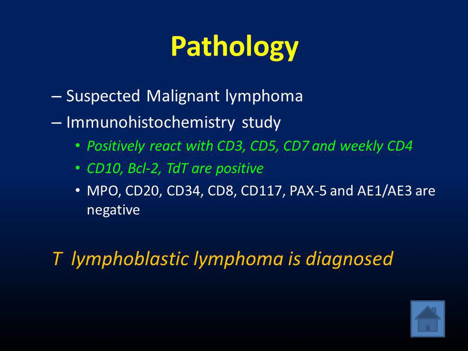 Pathology – Suspected Malignant lymphoma – Immunohistochemistry study • Positively react with CD3, CD5, CD7 and weekly CD4 • CD10, Bcl-2, TdT are positive • MPO, CD20, CD34, CD8, CD117, PAX-5 and AE1/AE3 are negative T lymphoblastic lymphoma is diagnosed