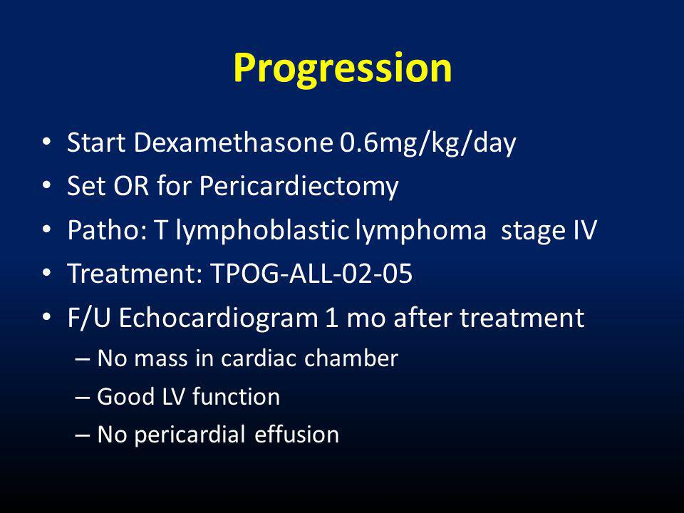 Progression • Start Dexamethasone 0.6mg/kg/day • Set OR for Pericardiectomy • Patho: T lymphoblastic lymphoma stage IV • Treatment: TPOG-ALL-02-05 • F/U Echocardiogram 1 mo after treatment – No mass in cardiac chamber – Good LV function – No pericardial effusion
