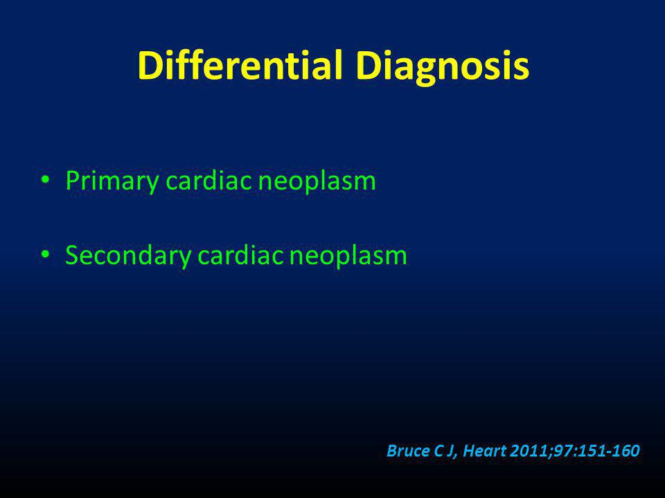 Differential Diagnosis • Primary cardiac neoplasm • Secondary cardiac neoplasm Bruce C J, Heart 2011;97:151-160