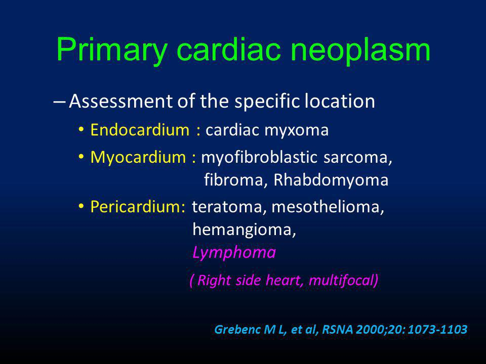 Primary cardiac neoplasm – Assessment of the specific location • Endocardium : cardiac myxoma • Myocardium : myofibroblastic sarcoma, fibroma, Rhabdomyoma • Pericardium: teratoma, mesothelioma, hemangioma, Lymphoma ( Right side heart, multifocal) Grebenc M L, et al, RSNA 2000;20: 1073-1103