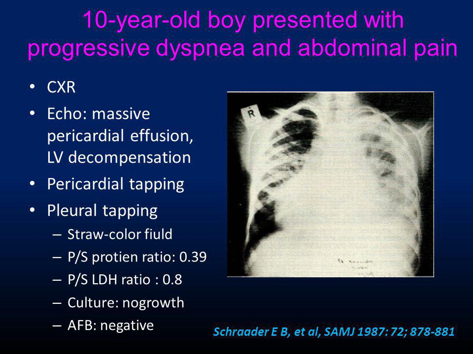 10-year-old boy presented with progressive dyspnea and abdominal pain • CXR • Echo: massive pericardial effusion, LV decompensation • Pericardial tapping • Pleural tapping – Straw-color fiuld – P/S protien ratio: 0.39 – P/S LDH ratio : 0.8 – Culture: nogrowth – AFB: negative Schraader E B, et al, SAMJ 1987: 72; 878-881