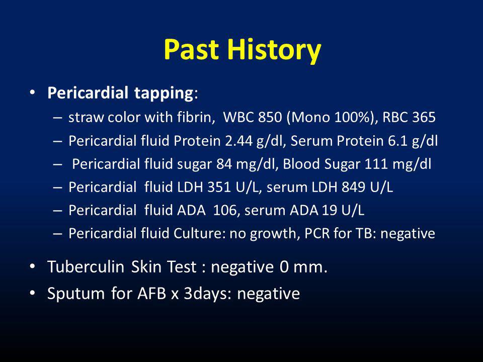 • Pericardial tapping: – straw color with fibrin, WBC 850 (Mono 100%), RBC 365 – Pericardial fluid Protein 2.44 g/dl, Serum Protein 6.1 g/dl – Pericardial fluid sugar 84 mg/dl, Blood Sugar 111 mg/dl – Pericardial fluid LDH 351 U/L, serum LDH 849 U/L – Pericardial fluid ADA 106, serum ADA 19 U/L – Pericardial fluid Culture: no growth, PCR for TB: negative • Tuberculin Skin Test : negative 0 mm.