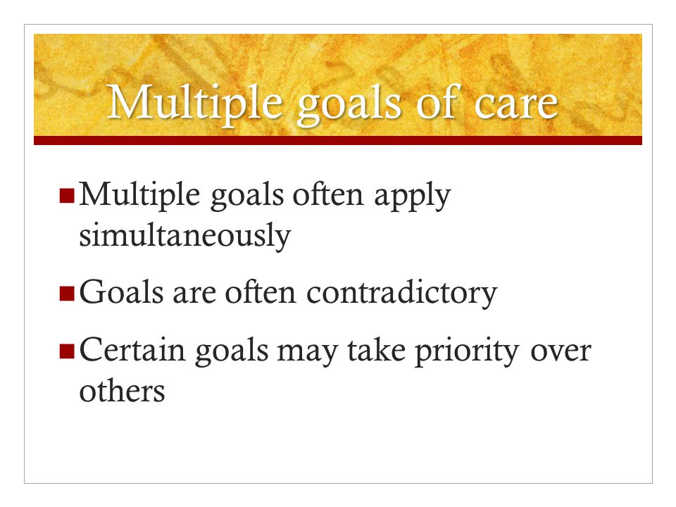 Multiple goals of care  Multiple goals often apply simultaneously  Goals are often contradictory  Certain goals may take priority over others