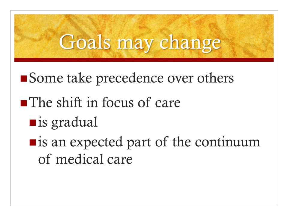 Goals may change  Some take precedence over others  The shift in focus of care  is gradual  is an expected part of the continuum of medical care