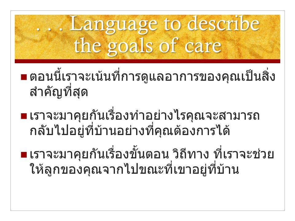 ... Language to describe the goals of care  ตอนนี้เราจะเน้นที่การดูแลอาการของคุณเป็นสิ่ง สำคัญที่สุด  เราจะมาคุยกันเรื่องทำอย่างไรคุณจะสามารถ กลับไป