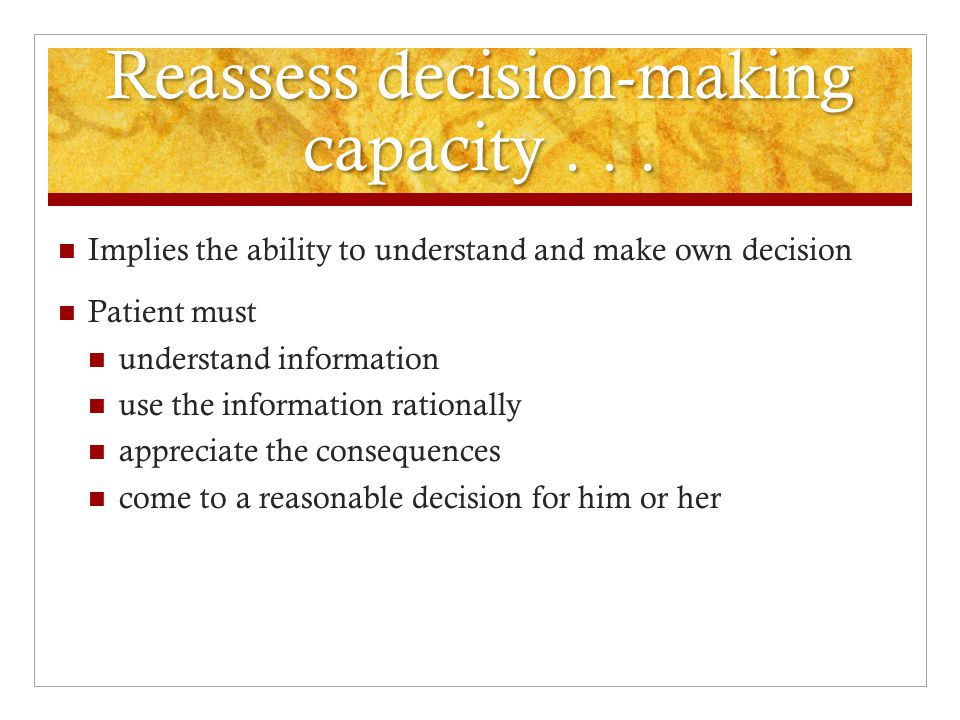 Reassess decision-making capacity...