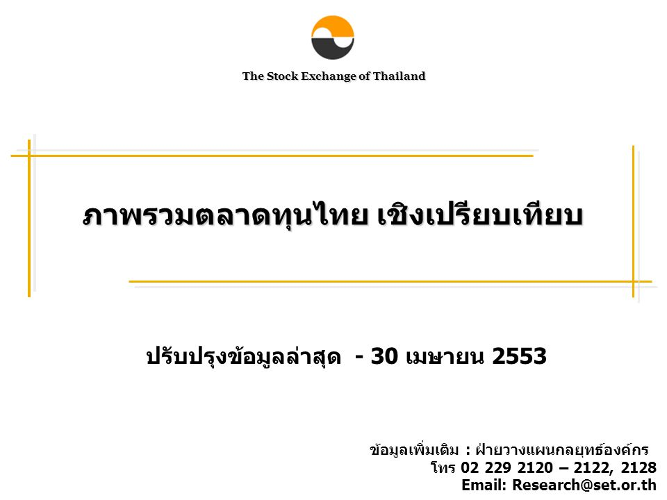 The Stock Exchange of Thailand ภาพรวมตลาดทุนไทย เชิงเปรียบเทียบ ปรับปรุงข้อมูลล่าสุด - 30 เมษายน 2553 ข้อมูลเพิ่มเติม : ฝ่ายวางแผนกลยุทธ์องค์กร โทร 02 229 2120 – 2122, 2128 Email: Research@set.or.th