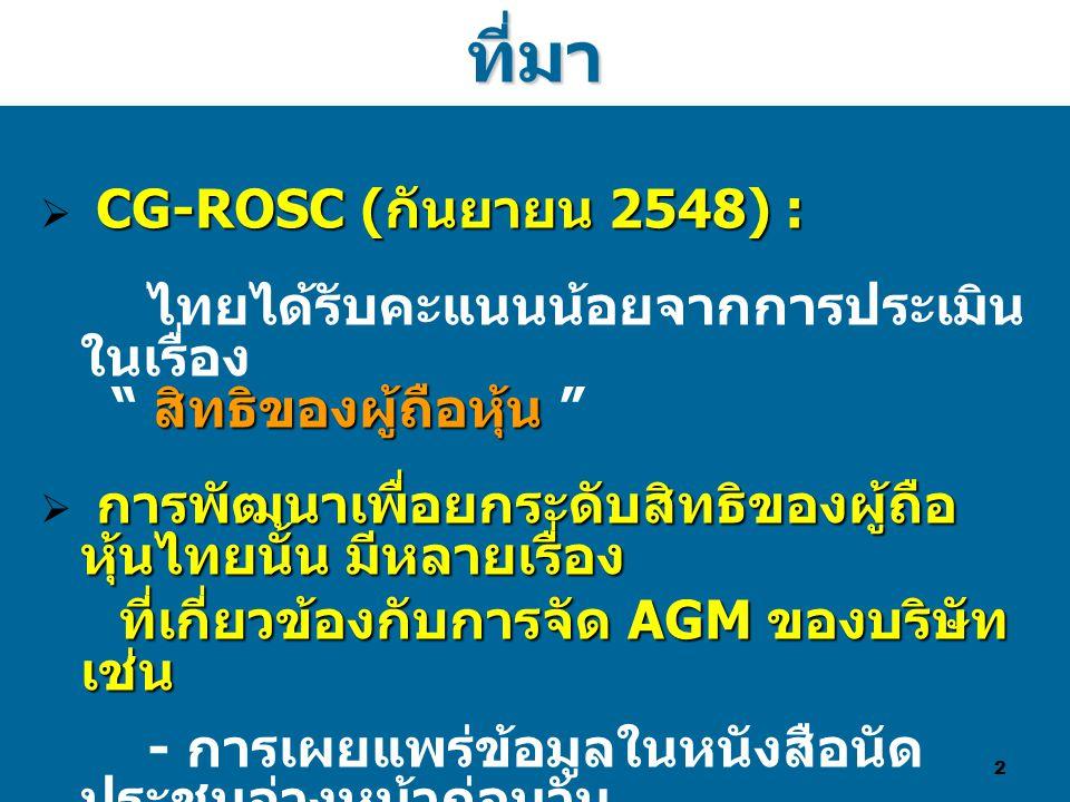 2ที่มา CG-ROSC ( กันยายน 2548) :  CG-ROSC ( กันยายน 2548) : สิทธิของผู้ถือหุ้น ไทยได้รับคะแนนน้อยจากการประเมิน ในเรื่อง สิทธิของผู้ถือหุ้น การพัฒนาเพื่อยกระดับสิทธิของผู้ถือ หุ้นไทยนั้น มีหลายเรื่อง  การพัฒนาเพื่อยกระดับสิทธิของผู้ถือ หุ้นไทยนั้น มีหลายเรื่อง ที่เกี่ยวข้องกับการจัด AGM ของบริษัท เช่น ที่เกี่ยวข้องกับการจัด AGM ของบริษัท เช่น - การเผยแพร่ข้อมูลในหนังสือนัด ประชุมล่วงหน้าก่อนวัน ประชุมผ่านเว็บไซต์บริษัท - การมีช่องทางให้ผู้ถือหุ้นได้เสนอ เพิ่มวาระการประชุม - การอำนวยความสะดวกในการใช้ สิทธิออกเสียง