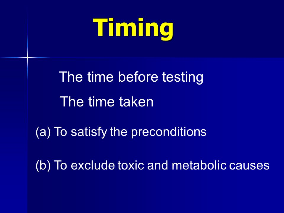 Timing Timing The time before testing The time taken (a) To satisfy the preconditions (b) To exclude toxic and metabolic causes