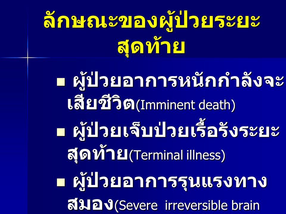 ลักษณะของผู้ป่วยระยะ สุดท้าย  ผู้ป่วยอาการหนักกำลังจะ เสียชีวิต (Imminent death)  ผู้ป่วยเจ็บป่วยเรื้อรังระยะ สุดท้าย (Terminal illness)  ผู้ป่วยอา