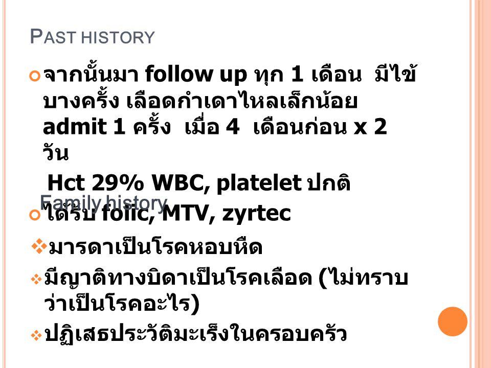 P AST HISTORY จากนั้นมา follow up ทุก 1 เดือน มีไข้ บางครั้ง เลือดกำเดาไหลเล็กน้อย admit 1 ครั้ง เมื่อ 4 เดือนก่อน x 2 วัน Hct 29% WBC, platelet ปกติ