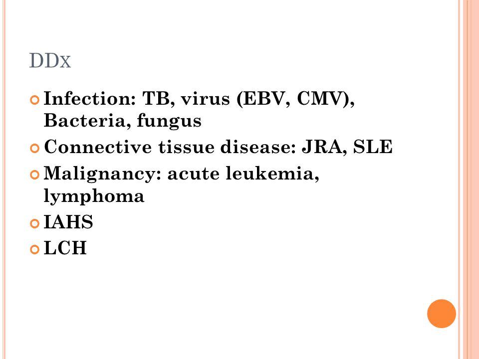 DD X Infection: TB, virus (EBV, CMV), Bacteria, fungus Connective tissue disease: JRA, SLE Malignancy: acute leukemia, lymphoma IAHS LCH