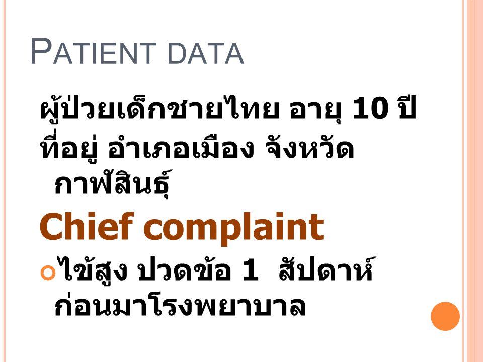 P ATIENT DATA ผู้ป่วยเด็กชายไทย อายุ 10 ปี ที่อยู่ อำเภอเมือง จังหวัด กาฬสินธุ์ Chief complaint ไข้สูง ปวดข้อ 1 สัปดาห์ ก่อนมาโรงพยาบาล