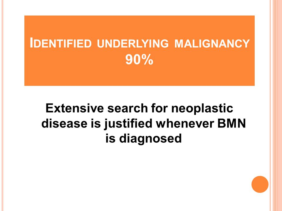 I DENTIFIED UNDERLYING MALIGNANCY 90% Extensive search for neoplastic disease is justified whenever BMN is diagnosed