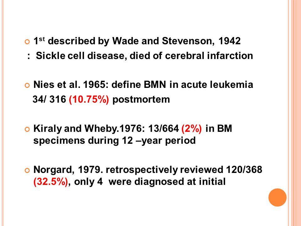 1 st described by Wade and Stevenson, 1942 : Sickle cell disease, died of cerebral infarction Nies et al. 1965: define BMN in acute leukemia 34/ 316 (
