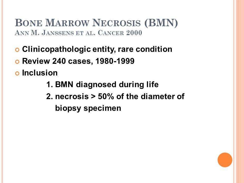 B ONE M ARROW N ECROSIS (BMN) A NN M. J ANSSENS ET AL. C ANCER 2000 Clinicopathologic entity, rare condition Review 240 cases, 1980-1999 Inclusion 1.
