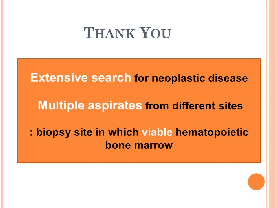 Extensive search for neoplastic disease Multiple aspirates from different sites : biopsy site in which viable hematopoietic bone marrow T HANK Y OU