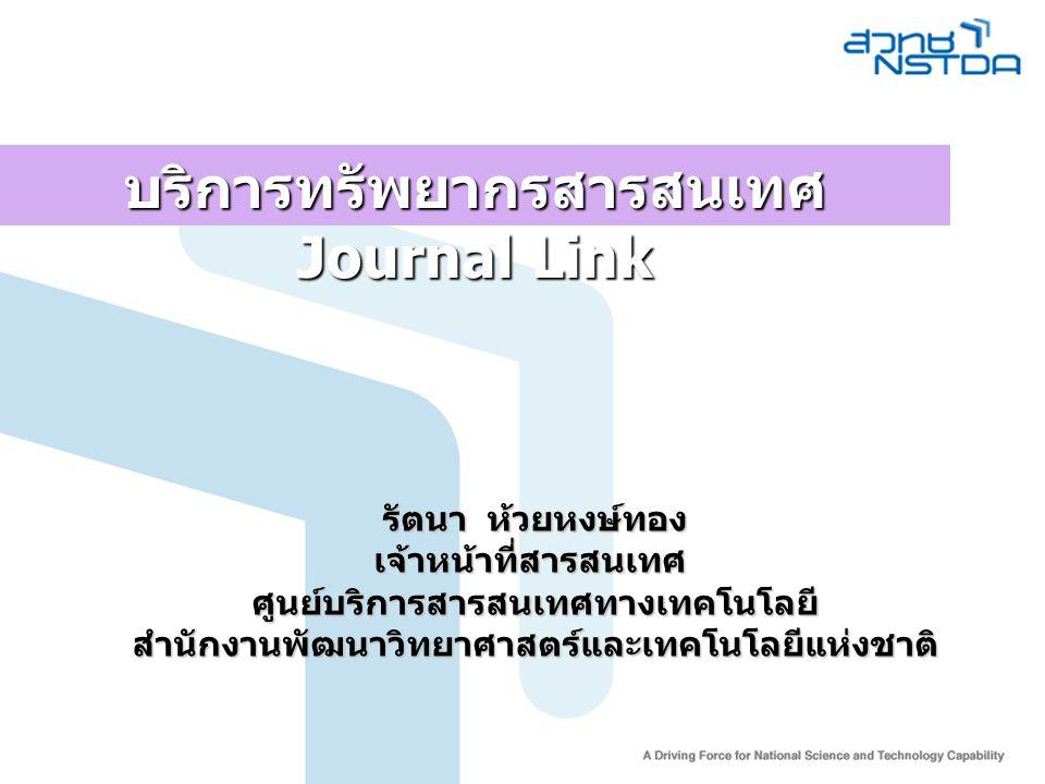 รัตนา ห้วยหงษ์ทอง เจ้าหน้าที่สารสนเทศศูนย์บริการสารสนเทศทางเทคโนโลยีสำนักงานพัฒนาวิทยาศาสตร์และเทคโนโลยีแห่งชาติ บริการทรัพยากรสารสนเทศ Journal Link