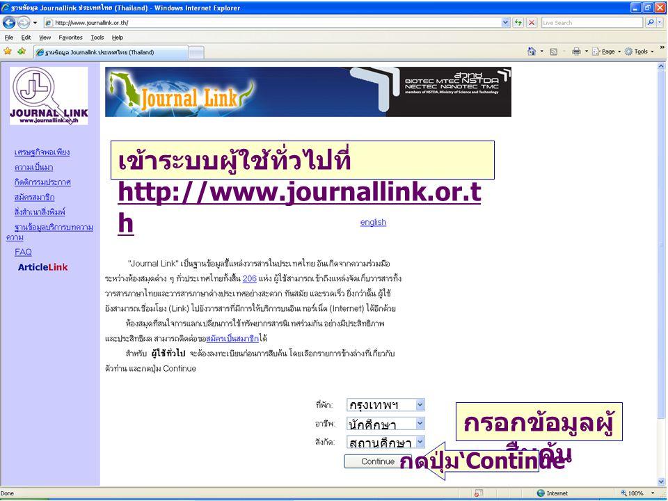 เข้าระบบผู้ใช้ทั่วไปที่ http://www.journallink.or.t h กรอกข้อมูลผู้ สืบค้น กดปุ่ม ' Continue ' กรุงเทพฯ นักศึกษา สถานศึกษา