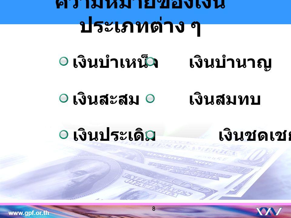 www.gpf.or.th 8 ความหมายของเงิน ประเภทต่าง ๆ เงินบำเหน็จ เงินบำนาญ เงินประเดิม เงินชดเชย เงินสะสม เงินสมทบ 8