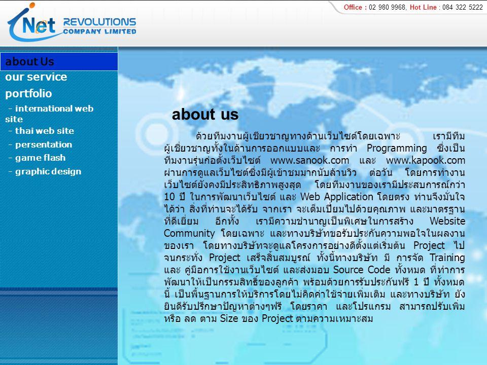 ด้วยทีมงานผู้เชียวชาญทางด้านเว็บไซต์โดยเฉพาะ เรามีทีม ผู้เชี่ยวชาญทั้งในด้านการออกแบบและ การทำ Programming ซึ่งเป็น ทีมงานรุ่นก่อตั้งเว็บไซต์ www.sanook.com และ www.kapook.com ผ่านการดูแลเว็บไซต์ซึ่งมีผู้เข้าชมมากนับล้านวิว ต่อวัน โดยการทำงาน เว็บไซต์ยังคงมีประสิทธิภาพสูงสุด โดยทีมงานของเรามีประสบการณ์กว่า 10 ปี ในการพัฒนาเว็บไซต์ และ Web Application โดยตรง ท่านจึงมั่นใจ ได้ว่า สิ่งที่ท่านจะได้รับ จากเรา จะเต็มเปี่ยมไปด้วยคุณภาพ และมาตรฐาน ที่ดีเยี่ยม อีกทั้ง เรามีความชำนาญเป็นพิเศษในการสร้าง Website Community โดยเฉพาะ และทางบริษัทขอรับประกันความพอใจในผลงาน ของเรา โดยทางบริษัทจะดูแลโครงการอย่างดีตั้งแต่เริ่มต้น Project ไป จนกระทั่ง Project เสร็จสิ้นสมบูรณ์ ทั้งนี้ทางบริษัท มี การจัด Training และ คู่มือการใช้งานเว็บไซต์ และส่งมอบ Source Code ทั้งหมด ที่ทำการ พัฒนาให้เป็นกรรมสิทธิ์ของลูกค้า พร้อมด้วยการรับประกันฟรี 1 ปี ทั้งหมด นี้ เป็นพื้นฐานการให้บริการโดยไม่คิดค่าใช้จ่ายเพิ่มเติม และทางบริษัท ยัง ยินดีรับปรึกษาปัญหาต่างๆฟรี โดยราคา และโปรแกรม สามารถปรับเพิ่ม หรือ ลด ตาม Size ของ Project ตามความเหมาะสม about Us - international web site - persentation - game flash - graphic design portfolio our service - thai web site Office : 02 980 9968, Hot Line : 084 322 5222