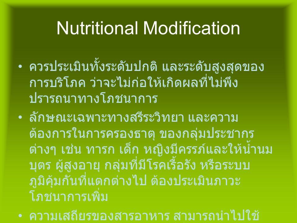 Nutritional Modification • ควรประเมินทั้งระดับปกติ และระดับสูงสุดของ การบริโภค ว่าจะไม่ก่อให้เกิดผลที่ไม่พึง ปรารถนาทางโภชนาการ • ลักษณะเฉพาะทางสรีระว