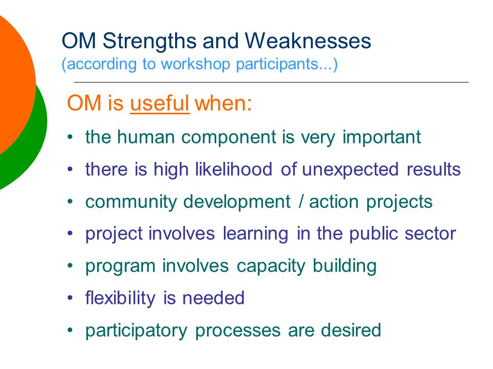 OM Strengths and Weaknesses (according to workshop participants...) OM is useful when: •the human component is very important •there is high likelihood of unexpected results •community development / action projects •project involves learning in the public sector •program involves capacity building •flexibility is needed •participatory processes are desired