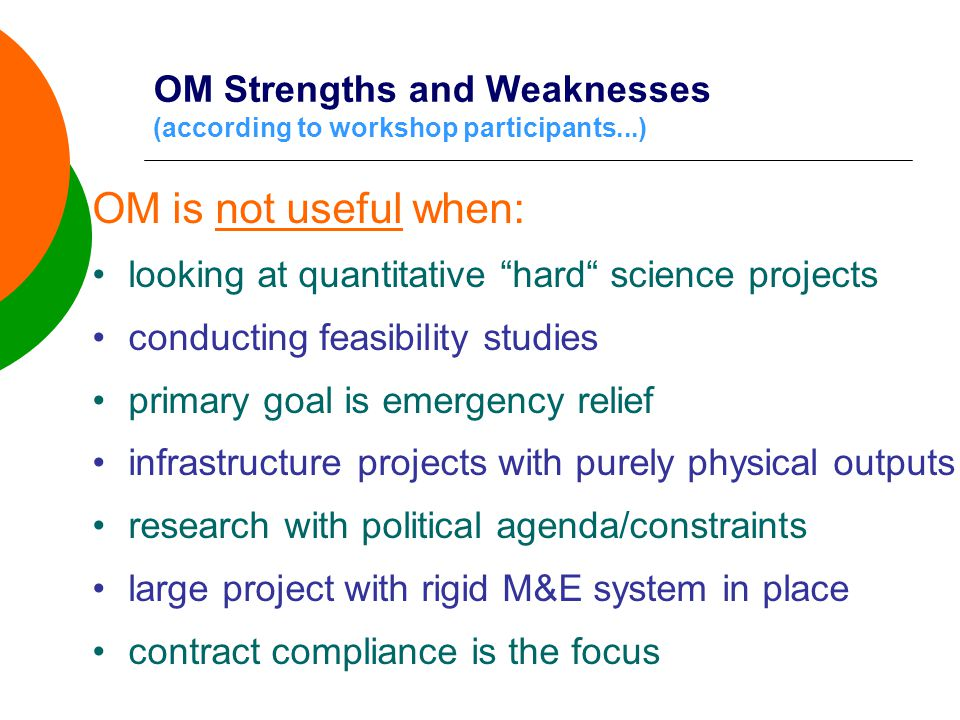 OM Strengths and Weaknesses (according to workshop participants...) OM is not useful when: •looking at quantitative hard science projects •conducting feasibility studies •primary goal is emergency relief •infrastructure projects with purely physical outputs •research with political agenda/constraints •large project with rigid M&E system in place •contract compliance is the focus