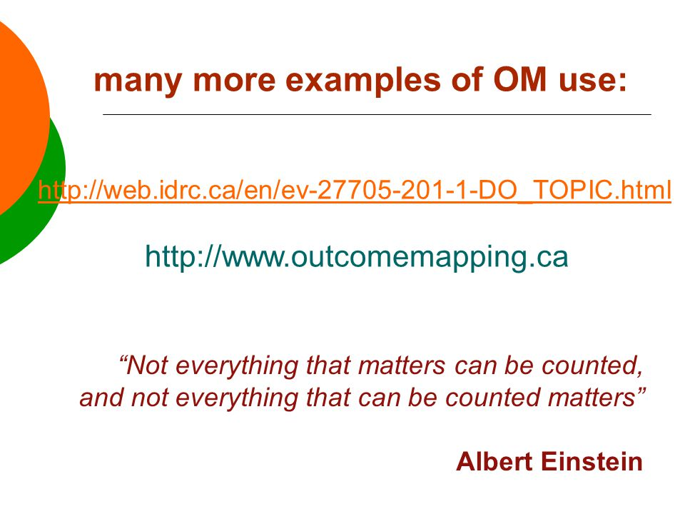 http://web.idrc.ca/en/ev-27705-201-1-DO_TOPIC.html http://www.outcomemapping.ca many more examples of OM use: Not everything that matters can be counted, and not everything that can be counted matters Albert Einstein