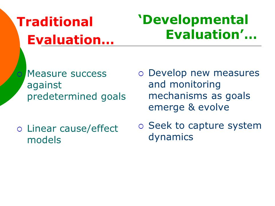 Traditional Evaluation…  Measure success against predetermined goals  Linear cause/effect models 'Developmental Evaluation'…  Develop new measures and monitoring mechanisms as goals emerge & evolve  Seek to capture system dynamics