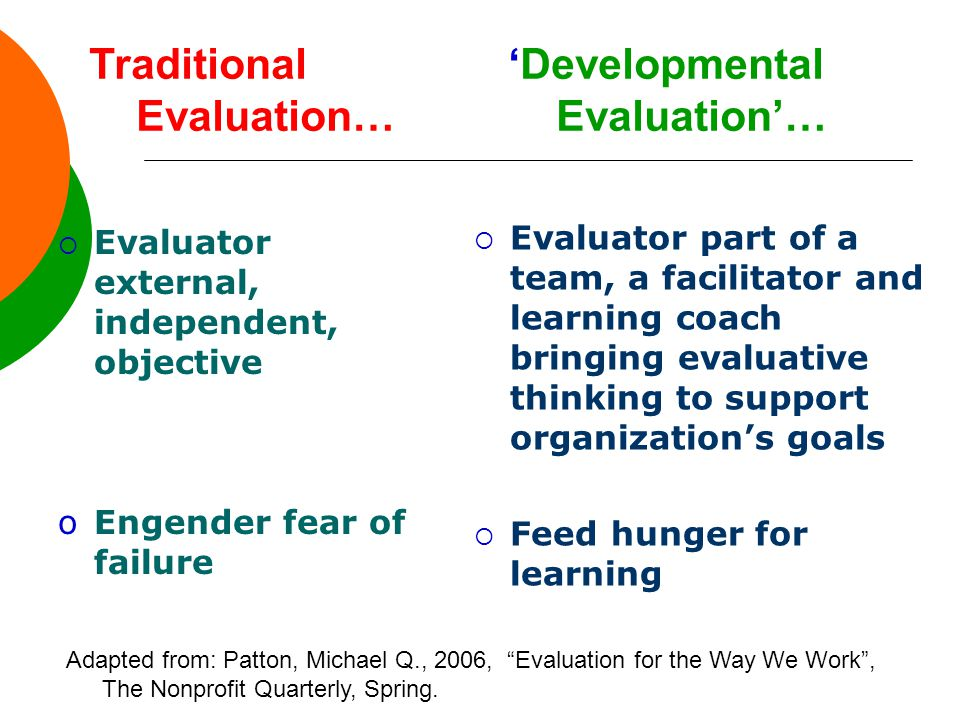 Traditional 'Developmental Evaluation… Evaluation'…  Evaluator external, independent, objective oEngender fear of failure  Evaluator part of a team, a facilitator and learning coach bringing evaluative thinking to support organization's goals  Feed hunger for learning Adapted from: Patton, Michael Q., 2006, Evaluation for the Way We Work , The Nonprofit Quarterly, Spring.