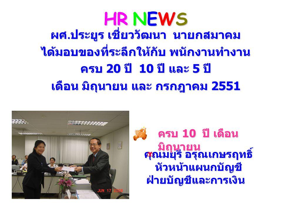 HR NEWS ผศ. ประยูร เชี่ยววัฒนา นายกสมาคม ได้มอบของที่ระลึกให้กับ พนักงานทำงาน ครบ 20 ปี 10 ปี และ 5 ปี เดือน มิถุนายน และ กรกฎาคม 2551 คุณมยุรี อรุณเก