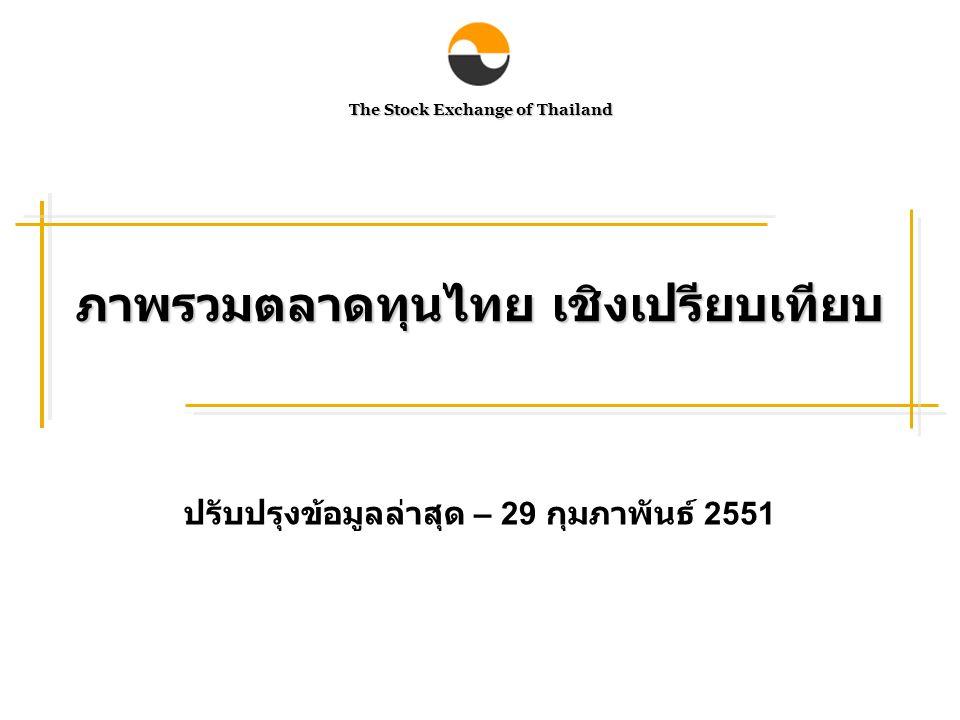 The Stock Exchange of Thailand ภาพรวมตลาดทุนไทย เชิงเปรียบเทียบ ปรับปรุงข้อมูลล่าสุด – 29 กุมภาพันธ์ 2551