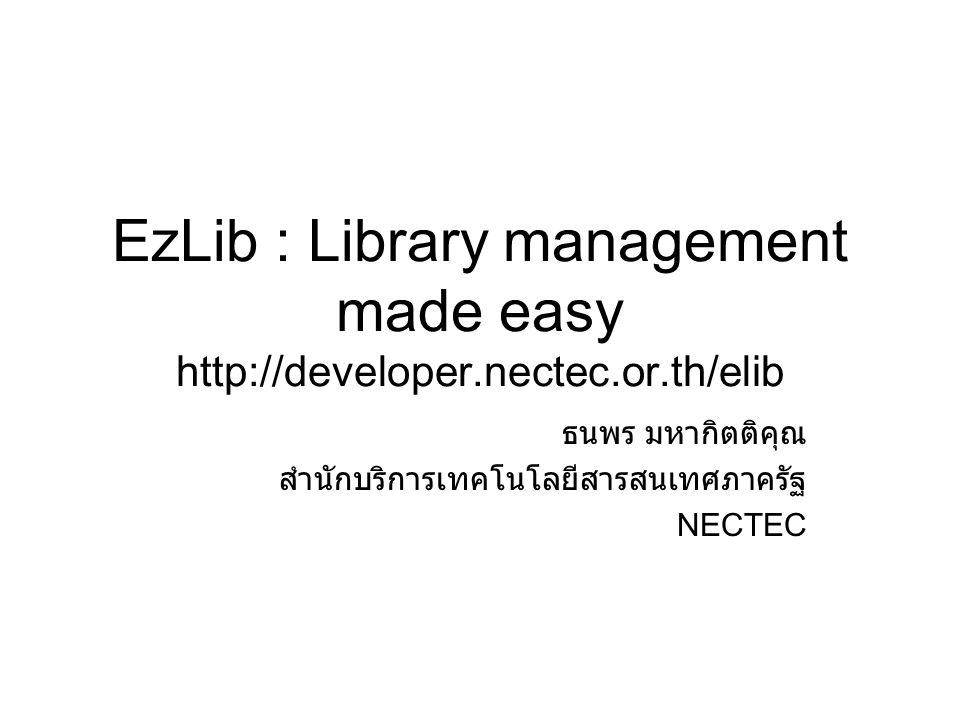 EzLib : Library management made easy http://developer.nectec.or.th/elib ธนพร มหากิตติคุณ สำนักบริการเทคโนโลยีสารสนเทศภาครัฐ NECTEC